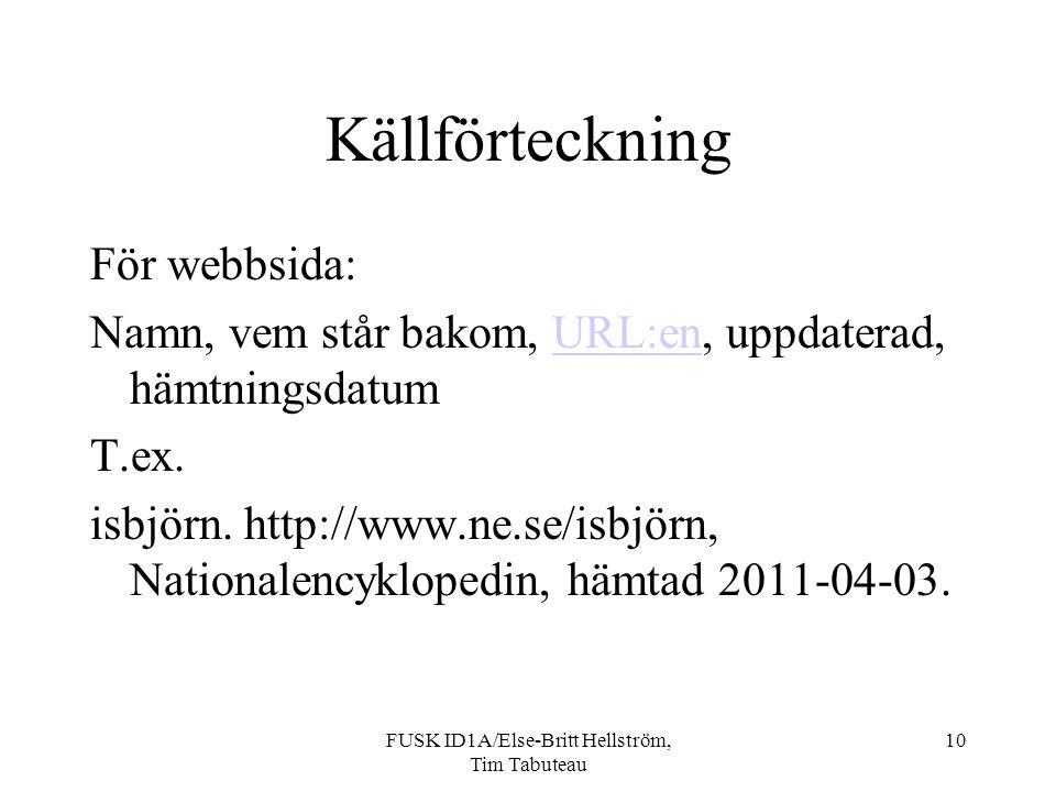 FUSK ID1A/Else-Britt Hellström, Tim Tabuteau 10 Källförteckning För webbsida: Namn, vem står bakom, URL:en, uppdaterad, hämtningsdatumURL:en T.ex.