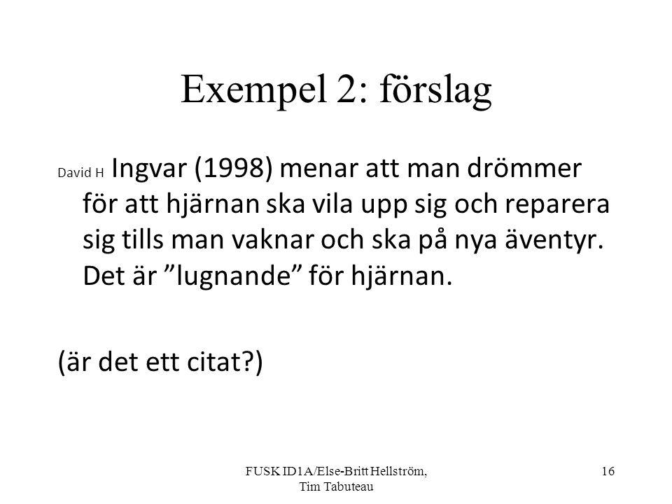 FUSK ID1A/Else-Britt Hellström, Tim Tabuteau 16 Exempel 2: förslag David H Ingvar (1998) menar att man drömmer för att hjärnan ska vila upp sig och reparera sig tills man vaknar och ska på nya äventyr.