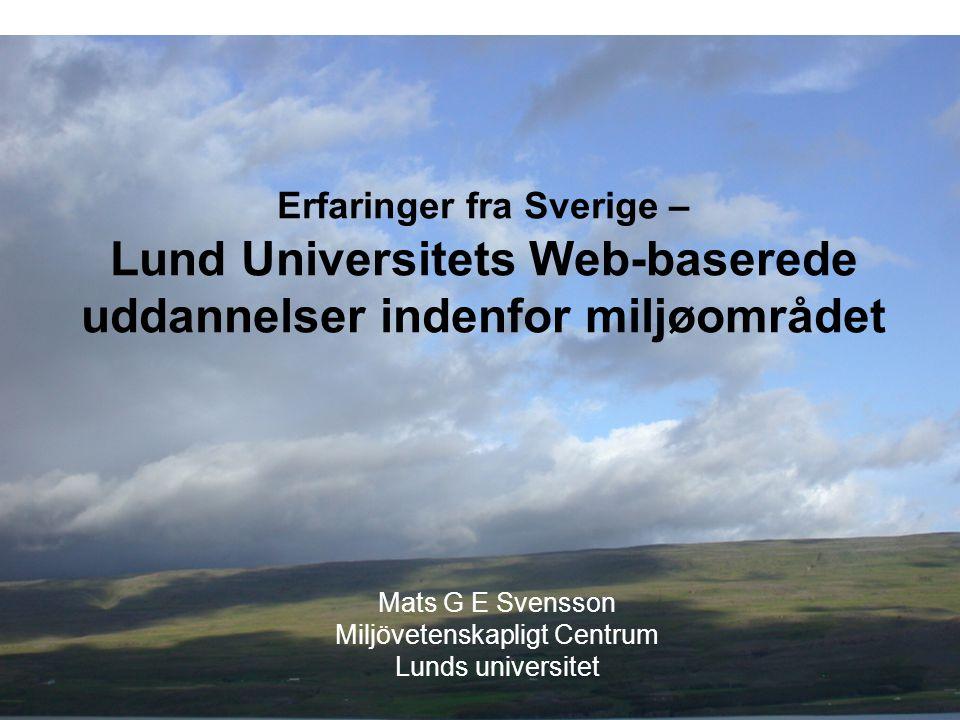 Erfaringer fra Sverige – Lund Universitets Web-baserede uddannelser indenfor miljøområdet Mats G E Svensson Miljövetenskapligt Centrum Lunds universit