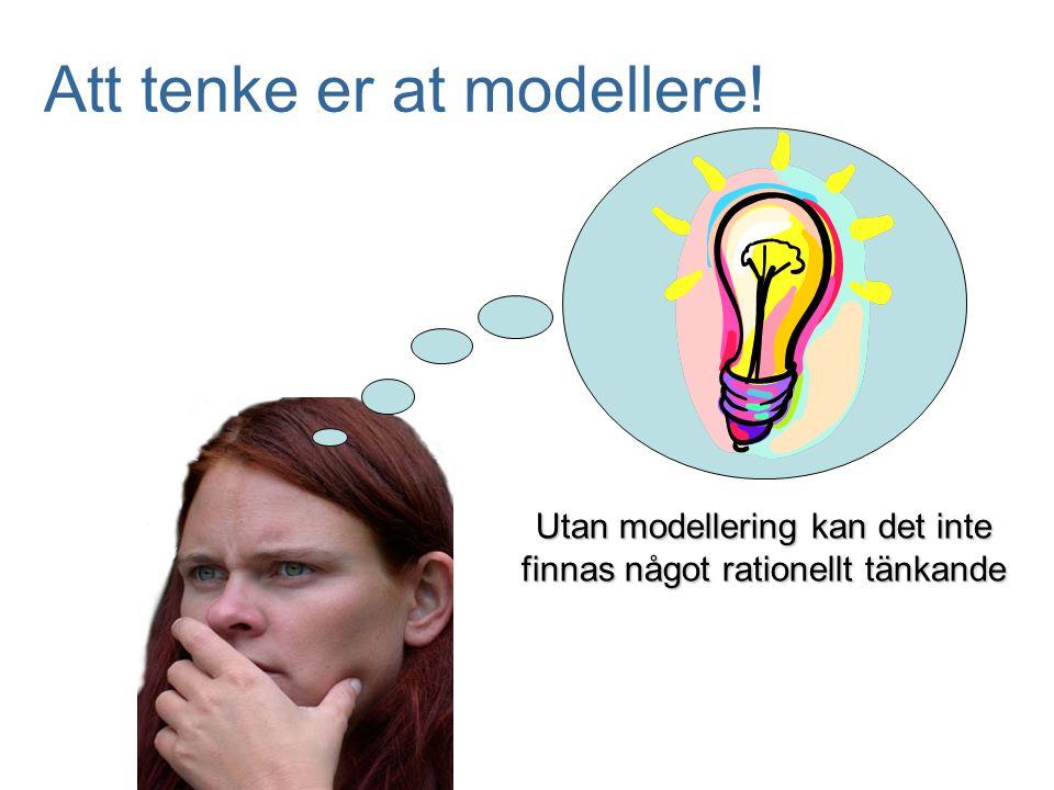 Att tenke er at modellere! Utan modellering kan det inte finnas något rationellt tänkande