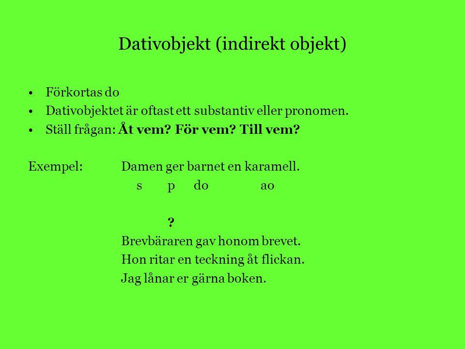Dativobjekt (indirekt objekt) Förkortas do Dativobjektet är oftast ett substantiv eller pronomen. Ställ frågan: Åt vem? För vem? Till vem? Exempel:Dam