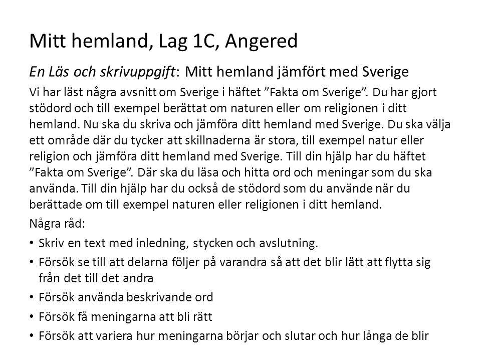"""Mitt hemland, Lag 1C, Angered En Läs och skrivuppgift: Mitt hemland jämfört med Sverige Vi har läst några avsnitt om Sverige i häftet """"Fakta om Sverig"""