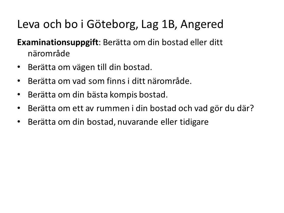 Leva och bo i Göteborg, Lag 1B, Angered Examinationsuppgift: Berätta om din bostad eller ditt närområde Berätta om vägen till din bostad. Berätta om v
