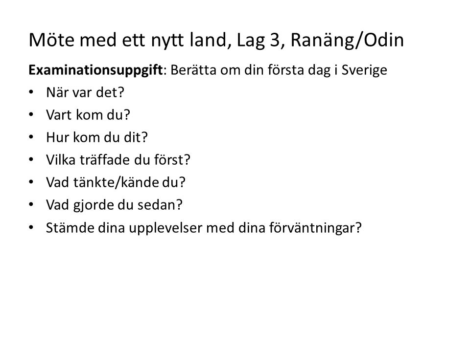 Möte med ett nytt land, Lag 3, Ranäng/Odin Examinationsuppgift: Berätta om din första dag i Sverige När var det? Vart kom du? Hur kom du dit? Vilka tr