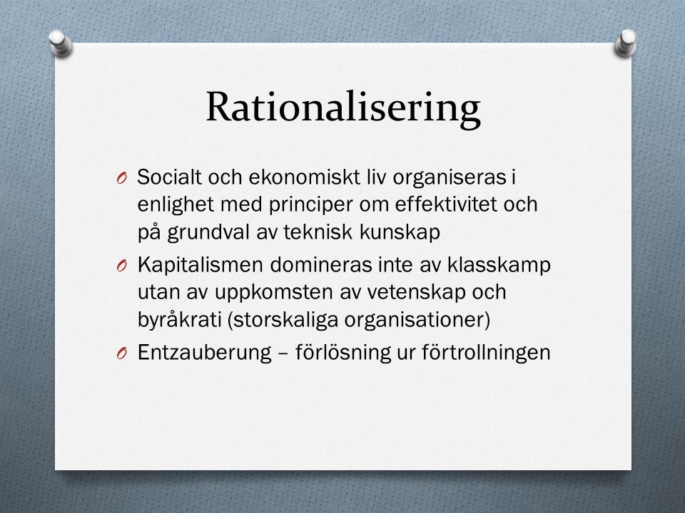 Rationalisering O Socialt och ekonomiskt liv organiseras i enlighet med principer om effektivitet och på grundval av teknisk kunskap O Kapitalismen do