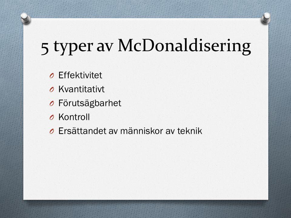 5 typer av McDonaldisering O Effektivitet O Kvantitativt O Förutsägbarhet O Kontroll O Ersättandet av människor av teknik
