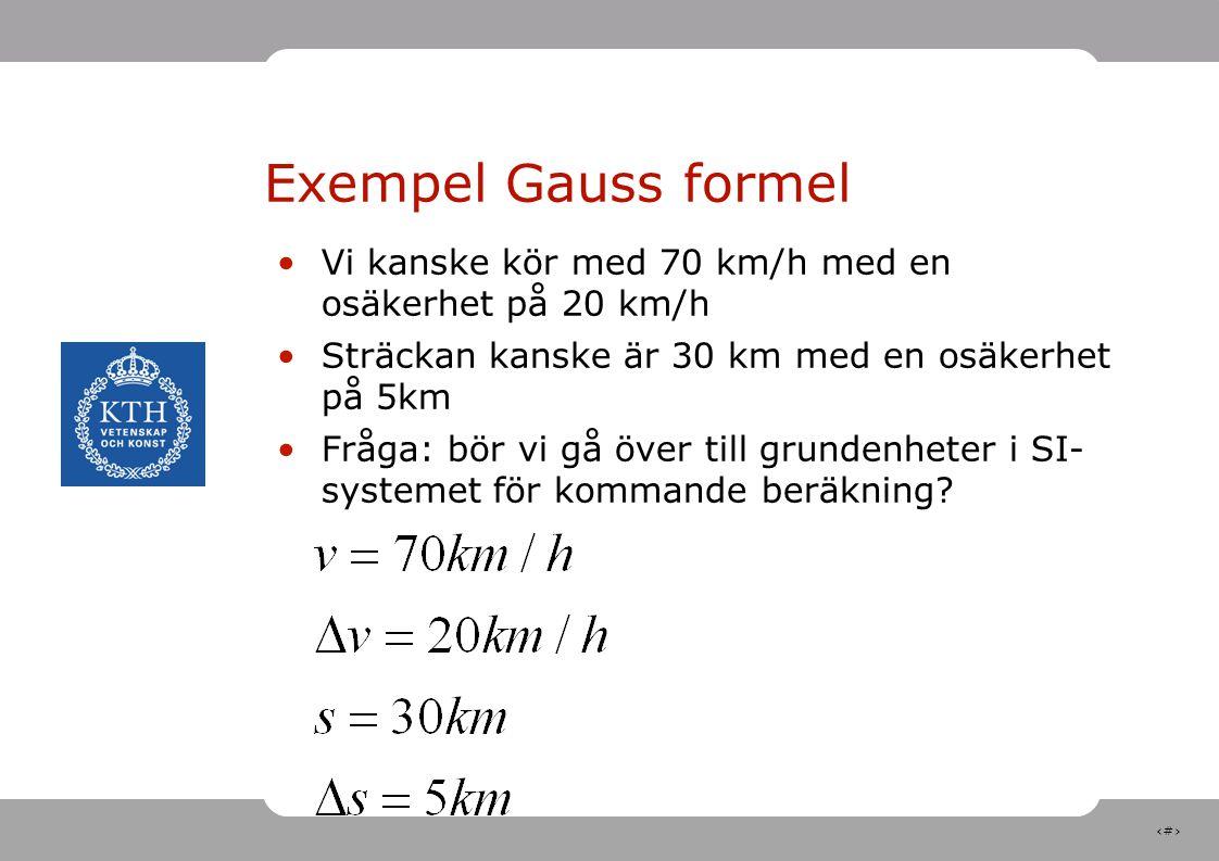 14 Exempel Gauss formel Vi kanske kör med 70 km/h med en osäkerhet på 20 km/h Sträckan kanske är 30 km med en osäkerhet på 5km Fråga: bör vi gå över till grundenheter i SI- systemet för kommande beräkning