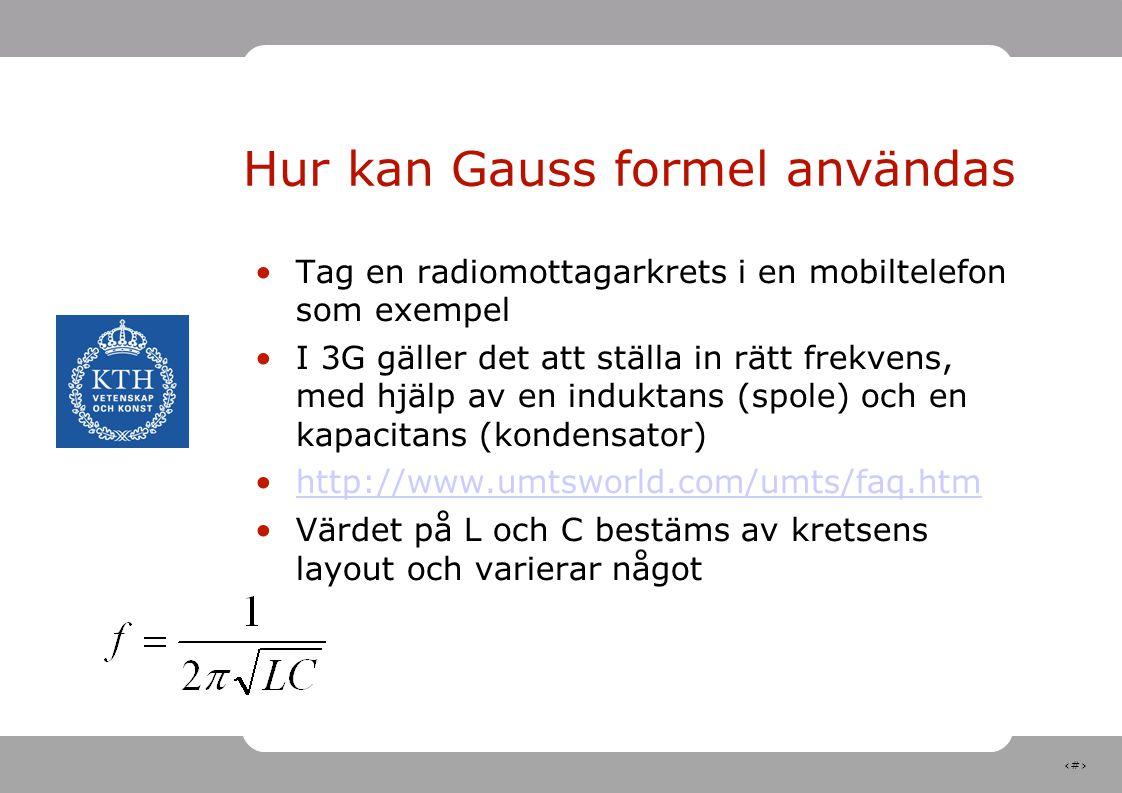 20 Hur kan Gauss formel användas Tag en radiomottagarkrets i en mobiltelefon som exempel I 3G gäller det att ställa in rätt frekvens, med hjälp av en induktans (spole) och en kapacitans (kondensator) http://www.umtsworld.com/umts/faq.htm Värdet på L och C bestäms av kretsens layout och varierar något 1920-1980 and 2110-2170 MHz Frequency Division Duplex (FDD, W-CDMA, channel spacing is 5 MHz and raster is 200 kHz.