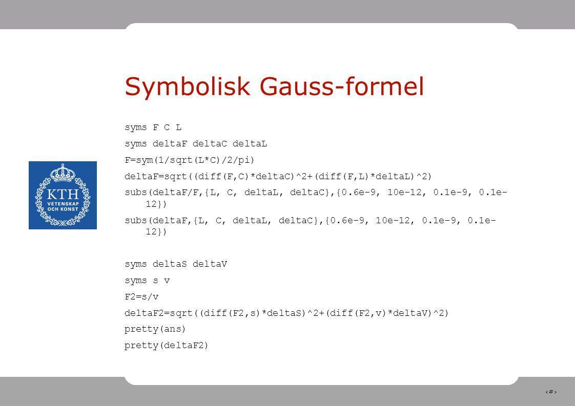 23 Symbolisk Gauss-formel syms F C L syms deltaF deltaC deltaL F=sym(1/sqrt(L*C)/2/pi) deltaF=sqrt((diff(F,C)*deltaC)^2+(diff(F,L)*deltaL)^2) subs(deltaF/F,{L, C, deltaL, deltaC},{0.6e-9, 10e-12, 0.1e-9, 0.1e- 12}) subs(deltaF,{L, C, deltaL, deltaC},{0.6e-9, 10e-12, 0.1e-9, 0.1e- 12}) syms deltaS deltaV syms s v F2=s/v deltaF2=sqrt((diff(F2,s)*deltaS)^2+(diff(F2,v)*deltaV)^2) pretty(ans) pretty(deltaF2)