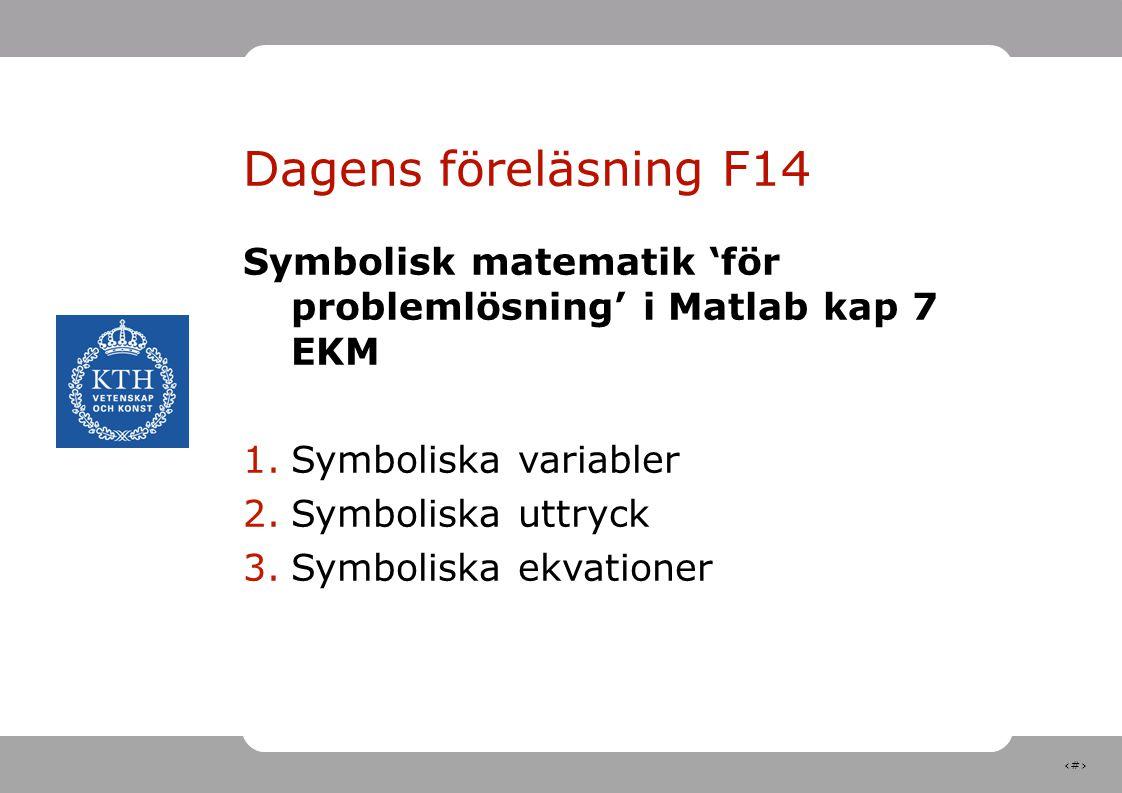 3 Dagens föreläsning F14 Symbolisk matematik 'för problemlösning' i Matlab kap 7 EKM 1.Symboliska variabler 2.Symboliska uttryck 3.Symboliska ekvationer