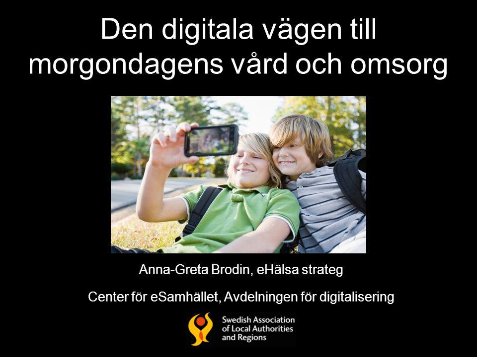 Den digitala vägen till morgondagens vård och omsorg Anna-Greta Brodin, eHälsa strateg Center för eSamhället, Avdelningen för digitalisering
