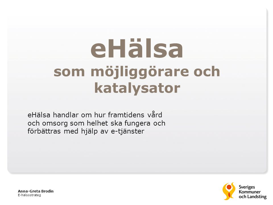 eHälsa som möjliggörare och katalysator Anna-Greta Brodin E-hälsostrateg eHälsa handlar om hur framtidens vård och omsorg som helhet ska fungera och f