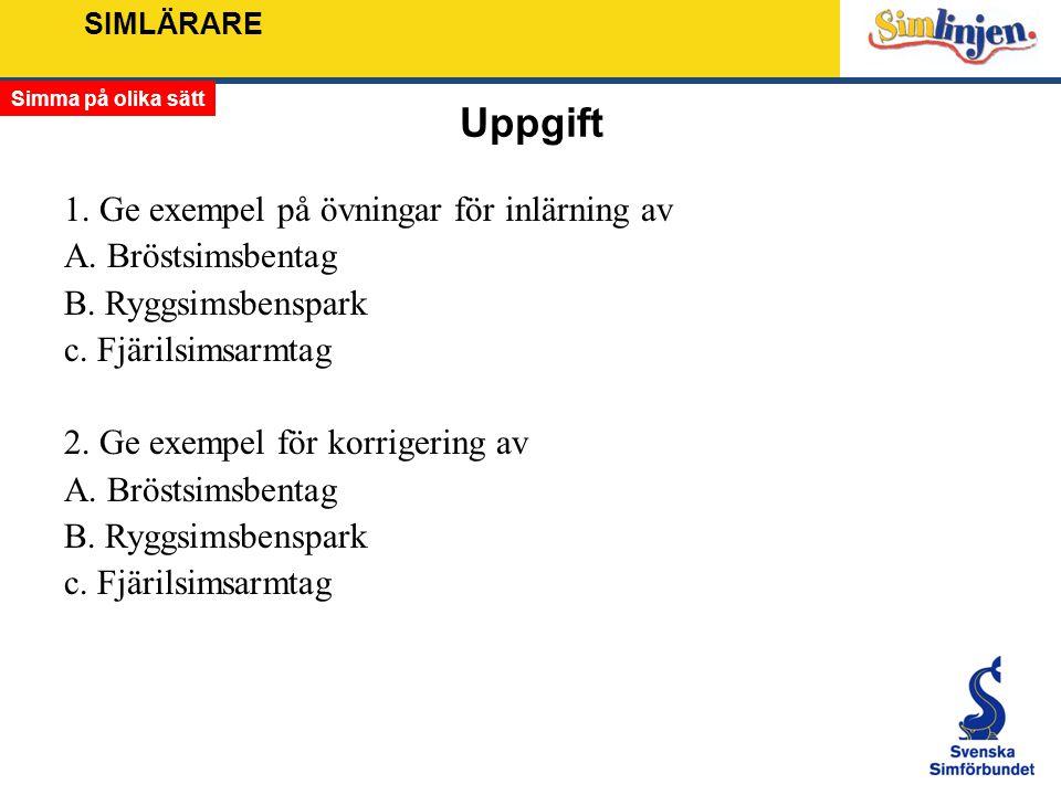 SIMLÄRARE Uppgift 1. Ge exempel på övningar för inlärning av A. Bröstsimsbentag B. Ryggsimsbenspark c. Fjärilsimsarmtag 2. Ge exempel för korrigering