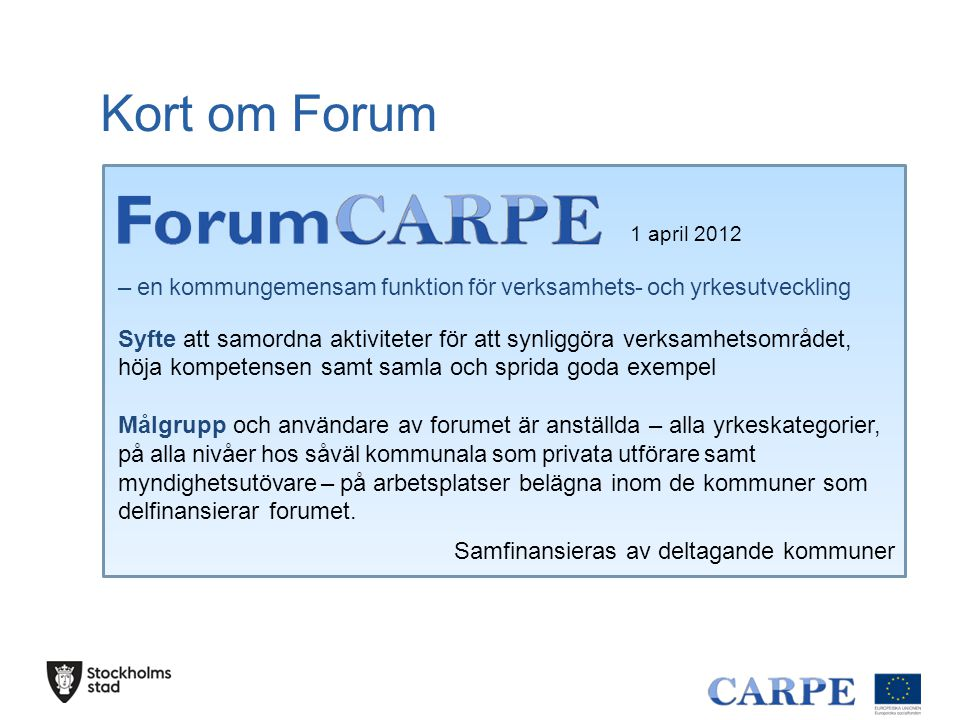 1 april 2012 – 30 juni 2014 – utvecklingsprojekt inom 23 kommuner och 2 företag i Stockholms län Delfinansieras av ESF Kort om Carpe 2 Lärande och vardagsutveckling Fyra valbara delprojekt Nationell samverkan (och samordning?) Projekt