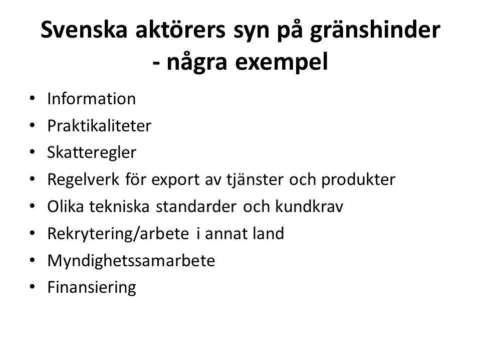 Svenska aktörers syn på gränshinder - några exempel Information Praktikaliteter Skatteregler Regelverk för export av tjänster och produkter Olika tekniska standarder och kundkrav Rekrytering/arbete i annat land Myndighetssamarbete Finansiering