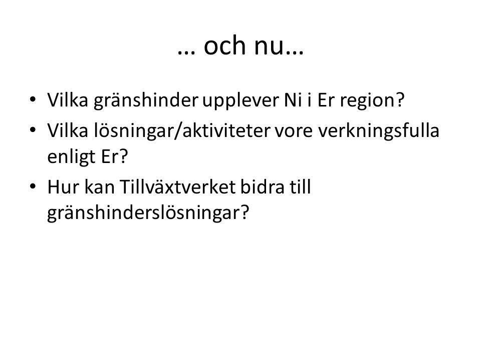 … och nu… Vilka gränshinder upplever Ni i Er region? Vilka lösningar/aktiviteter vore verkningsfulla enligt Er? Hur kan Tillväxtverket bidra till grän