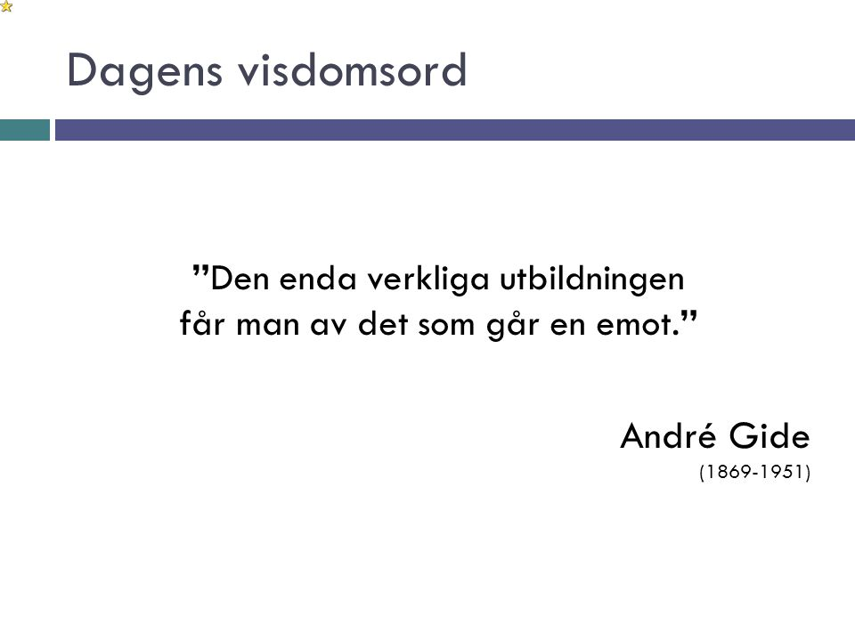 """Dagens visdomsord """"Den enda verkliga utbildningen får man av det som går en emot."""" André Gide (1869-1951)"""