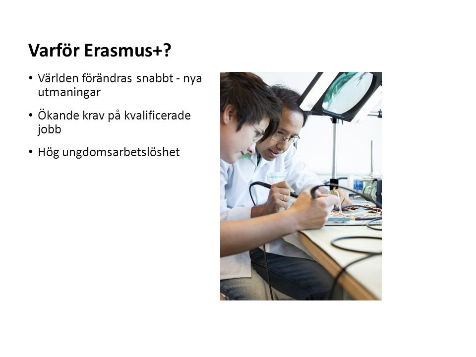 Sv Varför Erasmus+? Världen förändras snabbt - nya utmaningar Ökande krav på kvalificerade jobb Hög ungdomsarbetslöshet