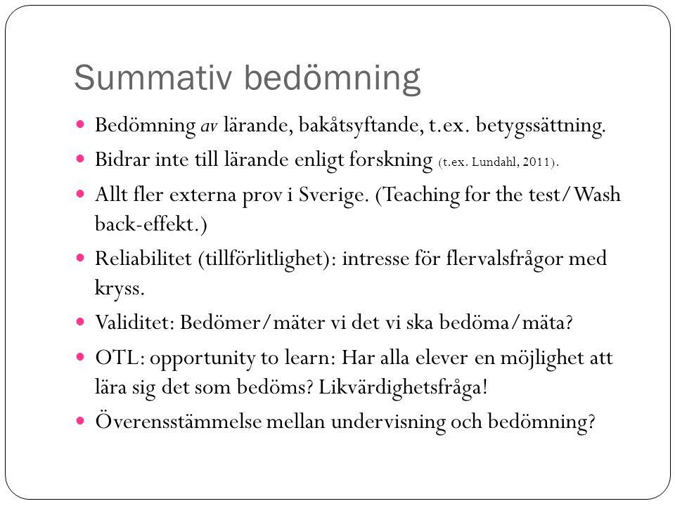 Summativ bedömning Bedömning av lärande, bakåtsyftande, t.ex. betygssättning. Bidrar inte till lärande enligt forskning (t.ex. Lundahl, 2011). Allt fl