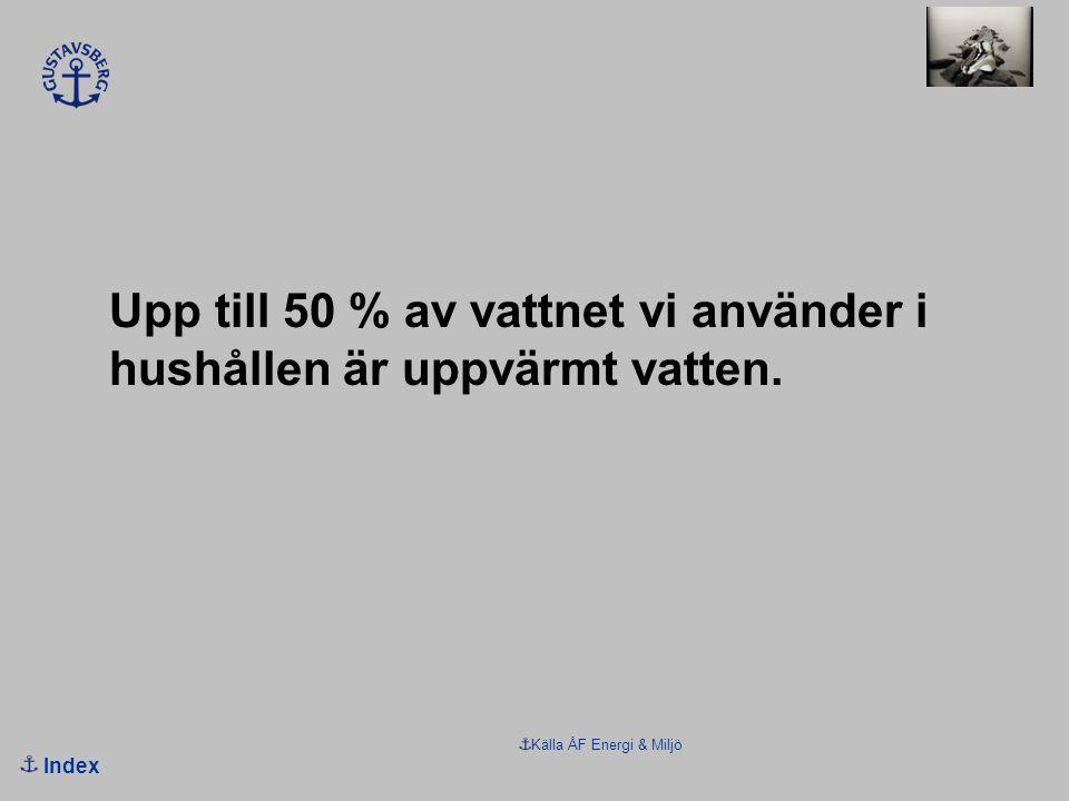 Index Källa ÅF Energi & Miljö Upp till 50 % av vattnet vi använder i hushållen är uppvärmt vatten.