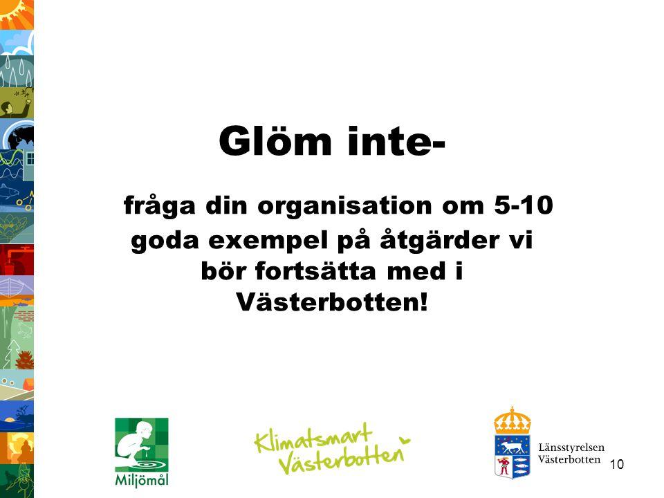 10 Glöm inte- fråga din organisation om 5-10 goda exempel på åtgärder vi bör fortsätta med i Västerbotten!