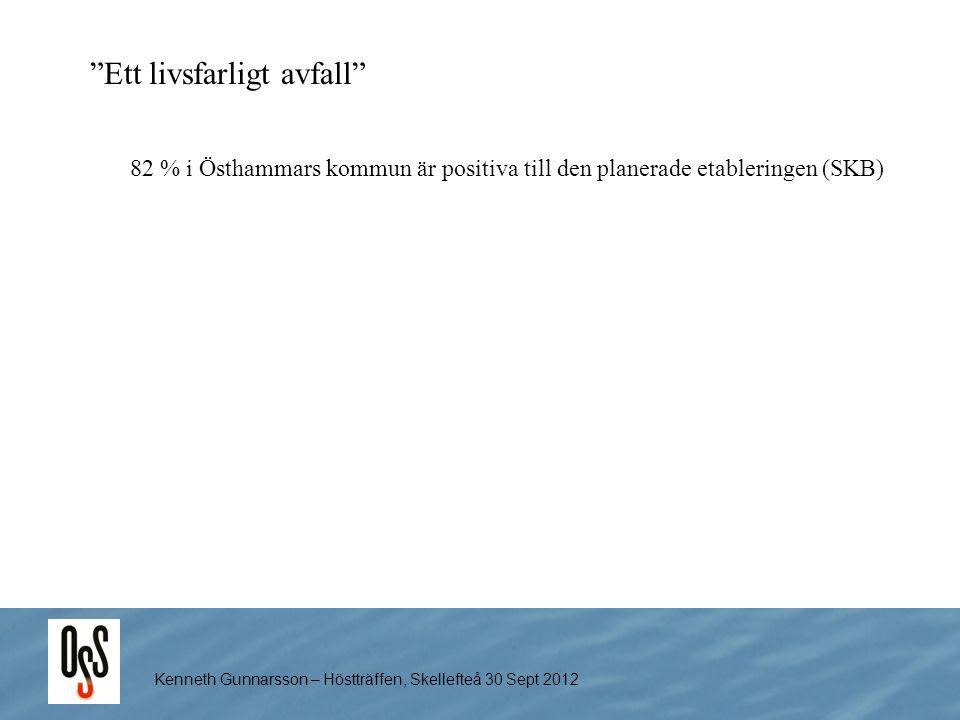 """Kenneth Gunnarsson – Höstträffen, Skellefteå 30 Sept 2012 """"Ett livsfarligt avfall"""" 82 % i Östhammars kommun är positiva till den planerade etableringe"""