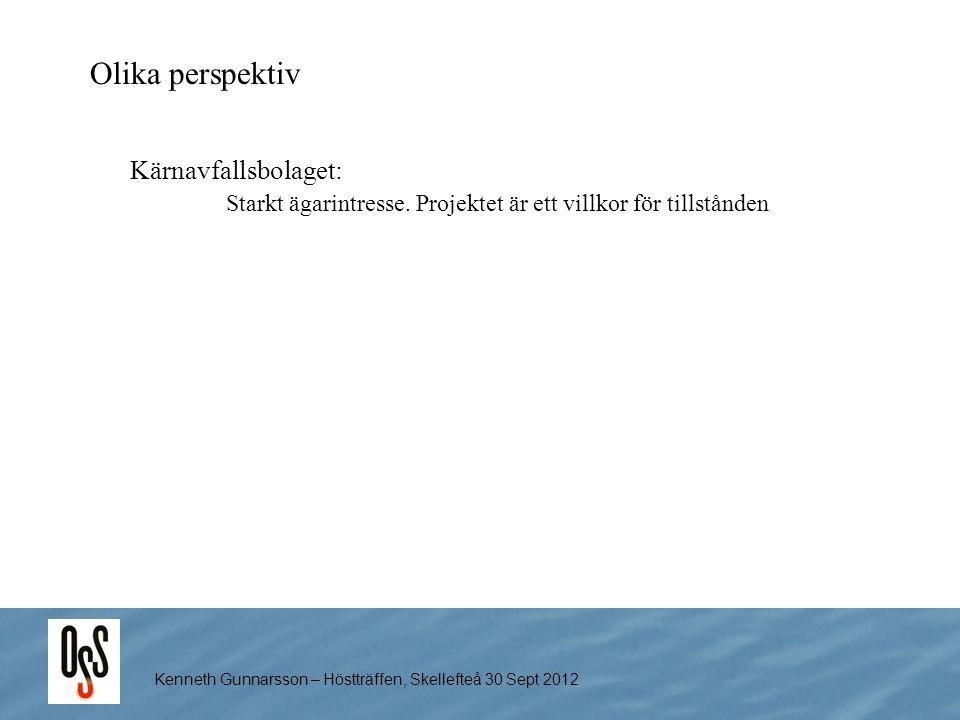 Kenneth Gunnarsson – Höstträffen, Skellefteå 30 Sept 2012 Olika perspektiv Kärnavfallsbolaget: Starkt ägarintresse. Projektet är ett villkor för tills
