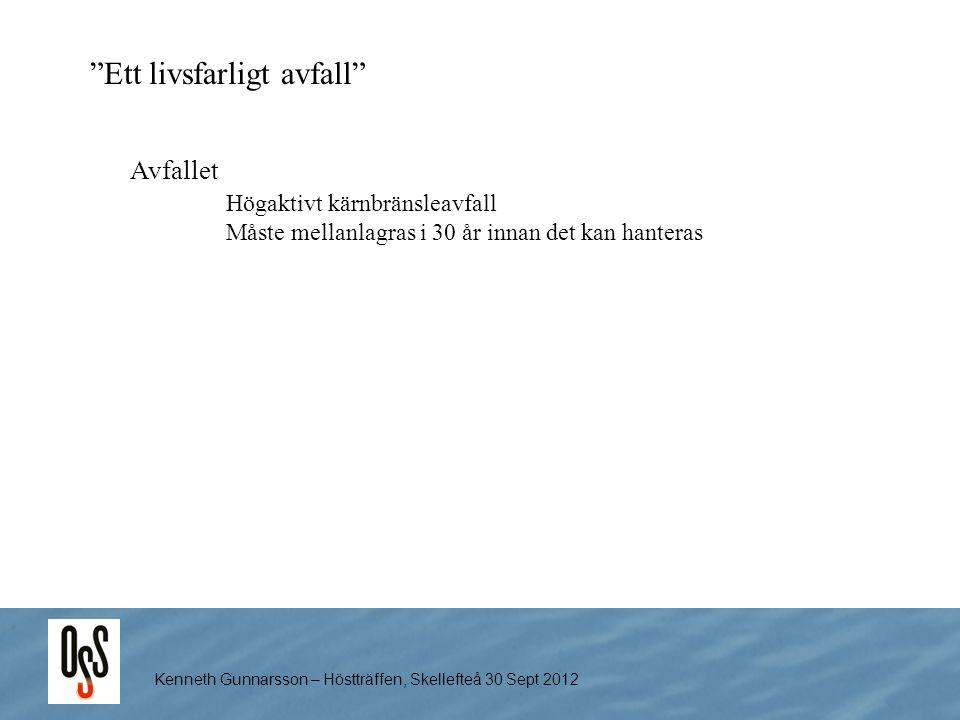 """Kenneth Gunnarsson – Höstträffen, Skellefteå 30 Sept 2012 """"Ett livsfarligt avfall"""" Avfallet Högaktivt kärnbränsleavfall Måste mellanlagras i 30 år inn"""
