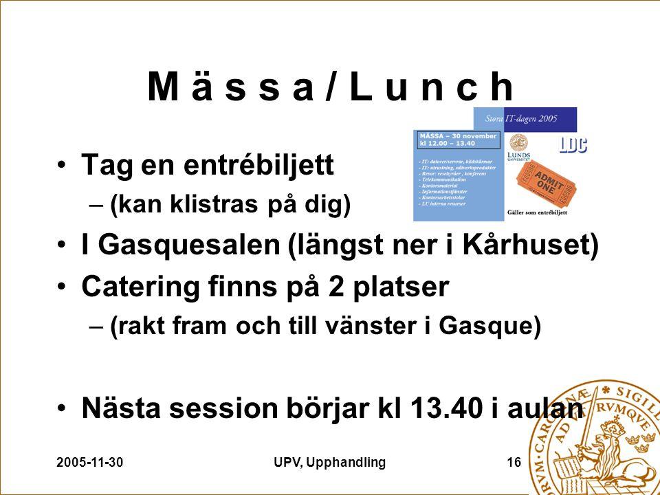 2005-11-30UPV, Upphandling16 M ä s s a / L u n c h Tag en entrébiljett –(kan klistras på dig) I Gasquesalen (längst ner i Kårhuset) Catering finns på