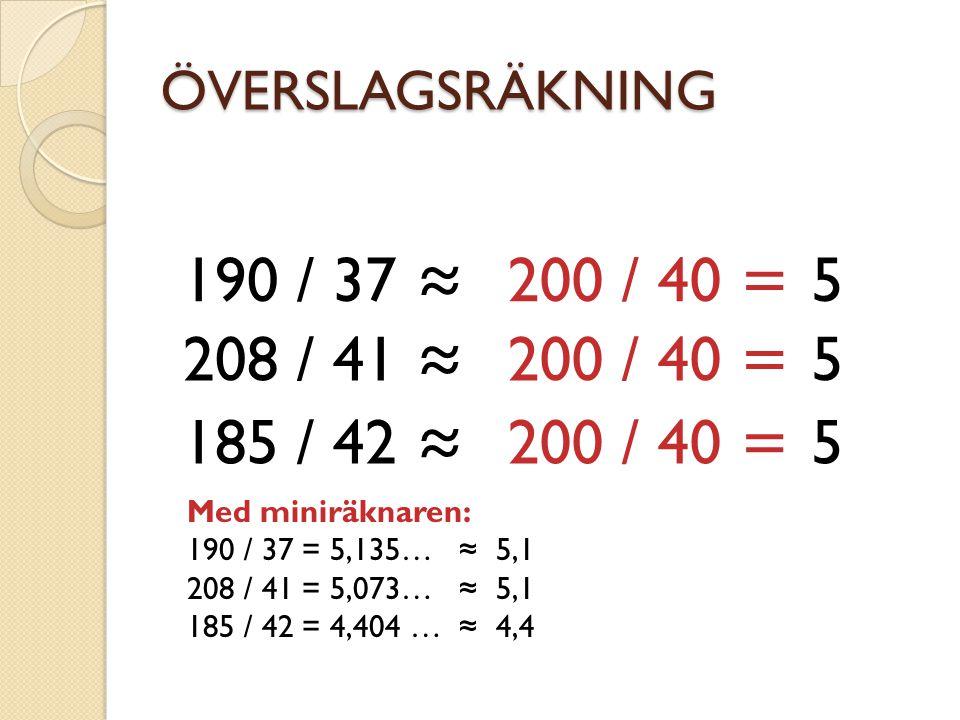 ÖVERSLAGSRÄKNING 190 / 37 ≈ 200 / 40 = 5 208 / 41 ≈ 200 / 40 = 5 185 / 42 ≈ 200 / 40 = 5 Med miniräknaren: 190 / 37 = 5,135… ≈ 5,1 208 / 41 = 5,073… ≈ 5,1 185 / 42 = 4,404 … ≈ 4,4