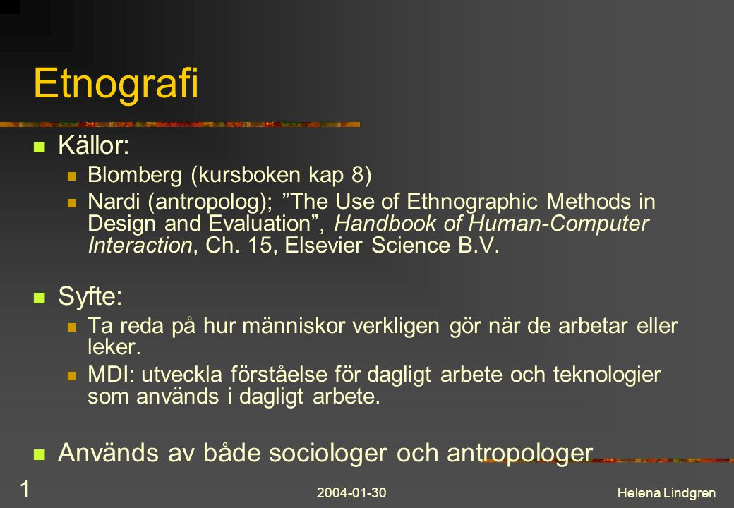 "2004-01-30Helena Lindgren 1 Etnografi Källor: Blomberg (kursboken kap 8) Nardi (antropolog); ""The Use of Ethnographic Methods in Design and Evaluation"