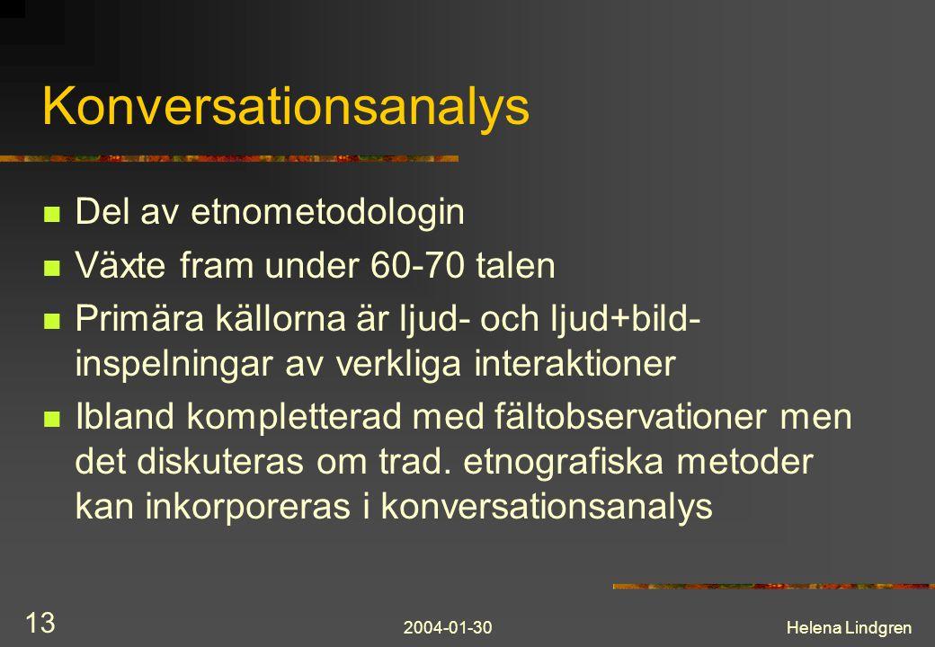 2004-01-30Helena Lindgren 13 Konversationsanalys Del av etnometodologin Växte fram under 60-70 talen Primära källorna är ljud- och ljud+bild- inspelningar av verkliga interaktioner Ibland kompletterad med fältobservationer men det diskuteras om trad.