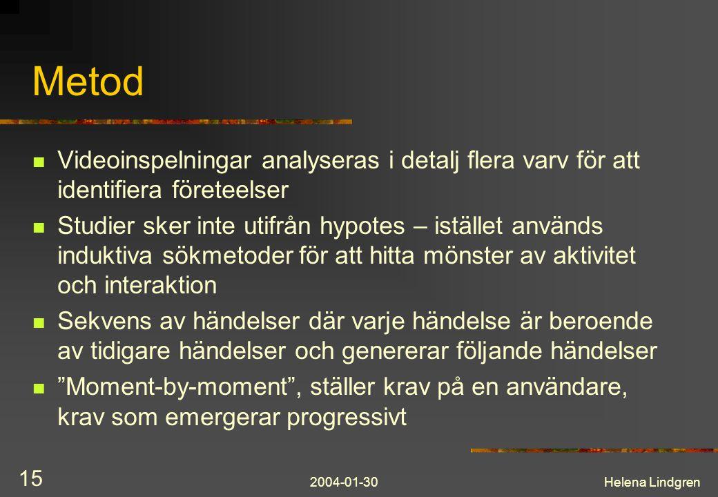 2004-01-30Helena Lindgren 15 Metod Videoinspelningar analyseras i detalj flera varv för att identifiera företeelser Studier sker inte utifrån hypotes – istället används induktiva sökmetoder för att hitta mönster av aktivitet och interaktion Sekvens av händelser där varje händelse är beroende av tidigare händelser och genererar följande händelser Moment-by-moment , ställer krav på en användare, krav som emergerar progressivt