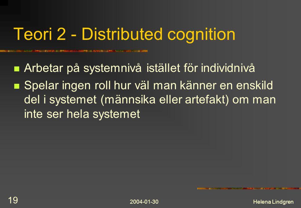2004-01-30Helena Lindgren 19 Teori 2 - Distributed cognition Arbetar på systemnivå istället för individnivå Spelar ingen roll hur väl man känner en enskild del i systemet (männsika eller artefakt) om man inte ser hela systemet