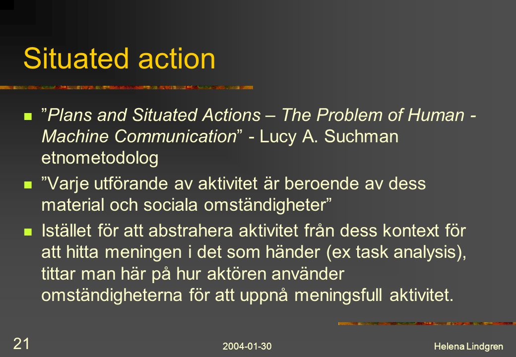 "2004-01-30Helena Lindgren 21 Situated action ""Plans and Situated Actions – The Problem of Human - Machine Communication"" - Lucy A. Suchman etnometodol"