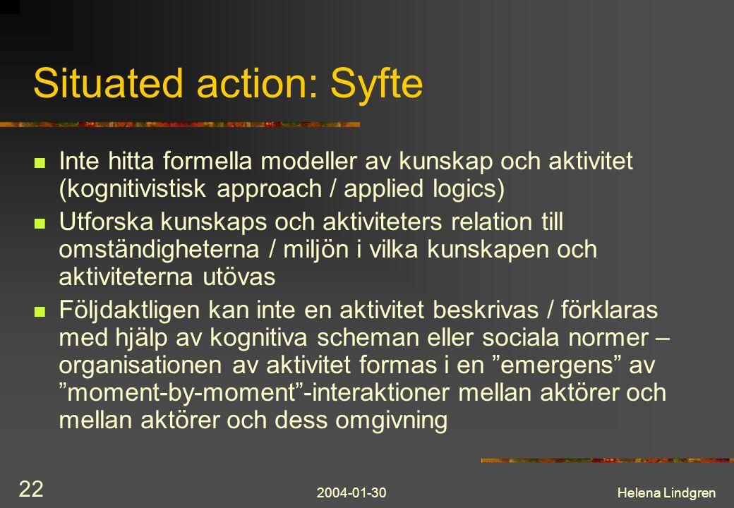 2004-01-30Helena Lindgren 22 Situated action: Syfte Inte hitta formella modeller av kunskap och aktivitet (kognitivistisk approach / applied logics) Utforska kunskaps och aktiviteters relation till omständigheterna / miljön i vilka kunskapen och aktiviteterna utövas Följdaktligen kan inte en aktivitet beskrivas / förklaras med hjälp av kognitiva scheman eller sociala normer – organisationen av aktivitet formas i en emergens av moment-by-moment -interaktioner mellan aktörer och mellan aktörer och dess omgivning