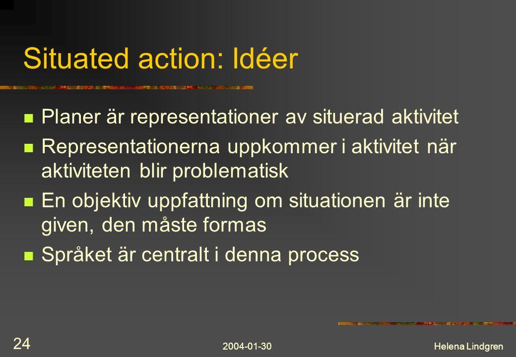 2004-01-30Helena Lindgren 24 Situated action: Idéer Planer är representationer av situerad aktivitet Representationerna uppkommer i aktivitet när aktiviteten blir problematisk En objektiv uppfattning om situationen är inte given, den måste formas Språket är centralt i denna process