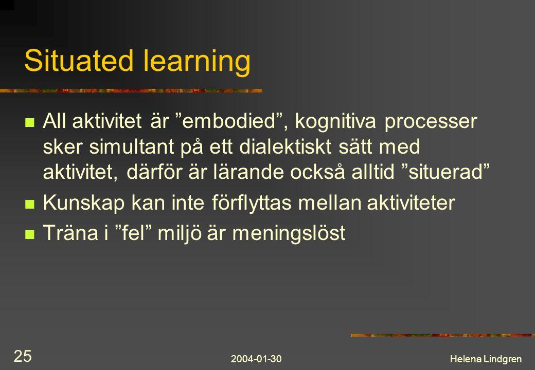 2004-01-30Helena Lindgren 25 Situated learning All aktivitet är embodied , kognitiva processer sker simultant på ett dialektiskt sätt med aktivitet, därför är lärande också alltid situerad Kunskap kan inte förflyttas mellan aktiviteter Träna i fel miljö är meningslöst