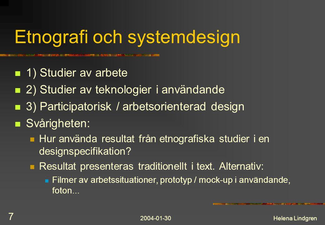 2004-01-30Helena Lindgren 7 Etnografi och systemdesign 1) Studier av arbete 2) Studier av teknologier i användande 3) Participatorisk / arbetsorienterad design Svårigheten: Hur använda resultat från etnografiska studier i en designspecifikation.
