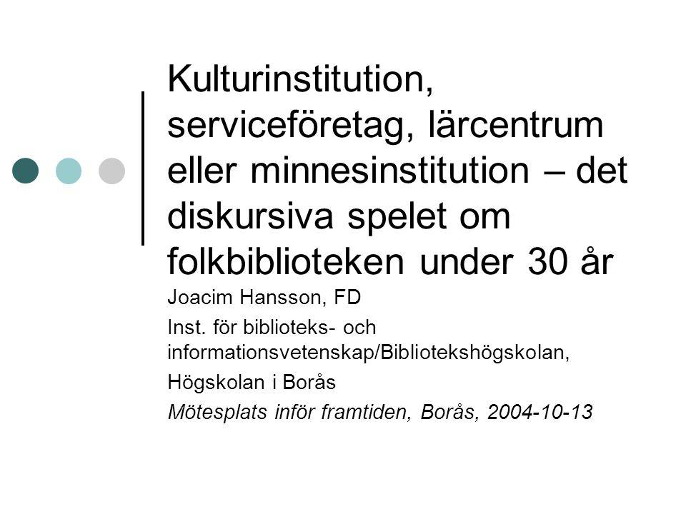Kulturinstitution, serviceföretag, lärcentrum eller minnesinstitution – det diskursiva spelet om folkbiblioteken under 30 år Joacim Hansson, FD Inst.