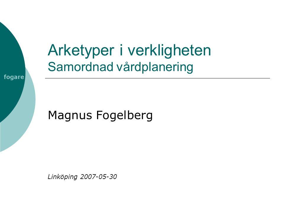 fogare Arketyper i verkligheten Samordnad vårdplanering Magnus Fogelberg Linköping 2007-05-30