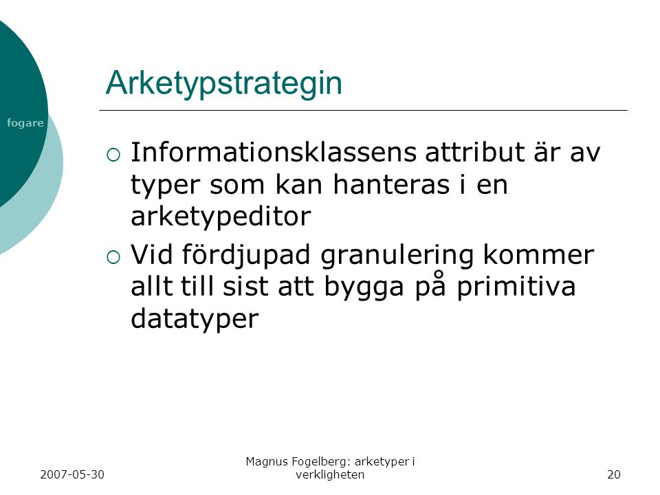 fogare 2007-05-30 Magnus Fogelberg: arketyper i verkligheten20 Arketypstrategin  Informationsklassens attribut är av typer som kan hanteras i en arketypeditor  Vid fördjupad granulering kommer allt till sist att bygga på primitiva datatyper