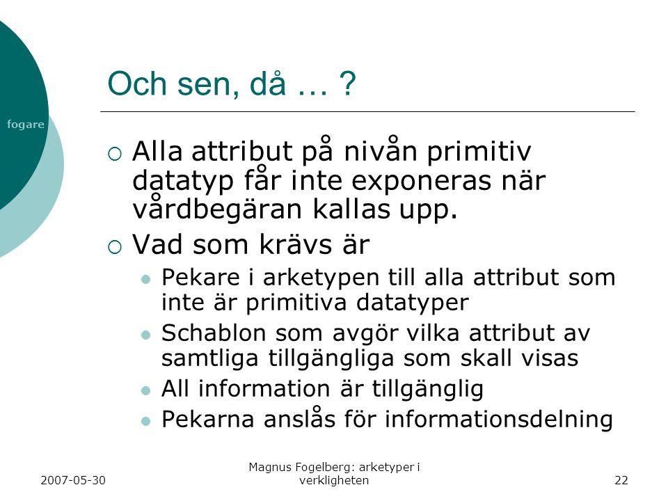 fogare 2007-05-30 Magnus Fogelberg: arketyper i verkligheten22 Och sen, då … ?  Alla attribut på nivån primitiv datatyp får inte exponeras när vårdbe