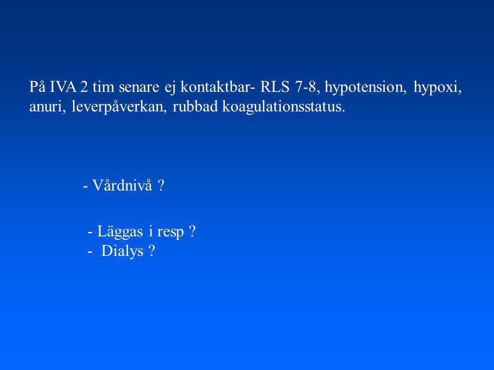 På IVA 2 tim senare ej kontaktbar- RLS 7-8, hypotension, hypoxi, anuri, leverpåverkan, rubbad koagulationsstatus.