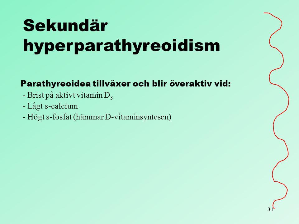 31 Sekundär hyperparathyreoidism Parathyreoidea tillväxer och blir överaktiv vid: - Brist på aktivt vitamin D 3 - Lågt s-calcium - Högt s-fosfat (hämm