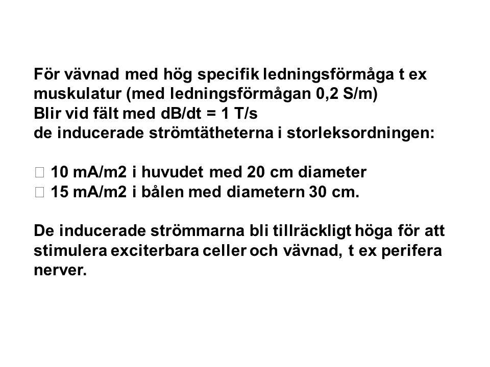 För vävnad med hög specifik ledningsförmåga t ex muskulatur (med ledningsförmågan 0,2 S/m) Blir vid fält med dB/dt = 1 T/s de inducerade strömtätheter