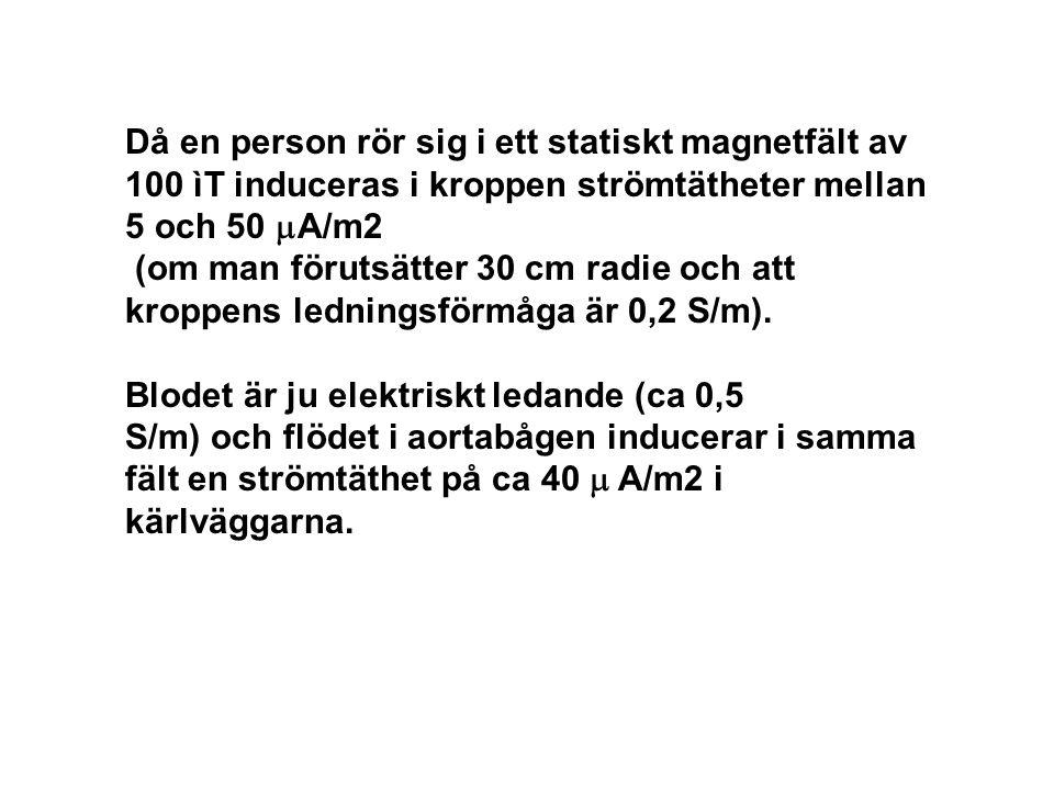 Då en person rör sig i ett statiskt magnetfält av 100 ìT induceras i kroppen strömtätheter mellan 5 och 50  A/m2 (om man förutsätter 30 cm radie och att kroppens ledningsförmåga är 0,2 S/m).