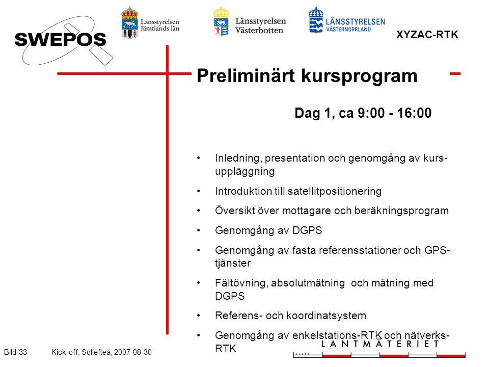 XYZAC-RTK Bild 33Kick-off, Sollefteå, 2007-08-30 Preliminärt kursprogram Dag 1, ca 9:00 - 16:00 Inledning, presentation och genomgång av kurs- uppläggning Introduktion till satellitpositionering Översikt över mottagare och beräkningsprogram Genomgång av DGPS Genomgång av fasta referensstationer och GPS- tjänster Fältövning, absolutmätning och mätning med DGPS Referens- och koordinatsystem Genomgång av enkelstations-RTK och nätverks- RTK