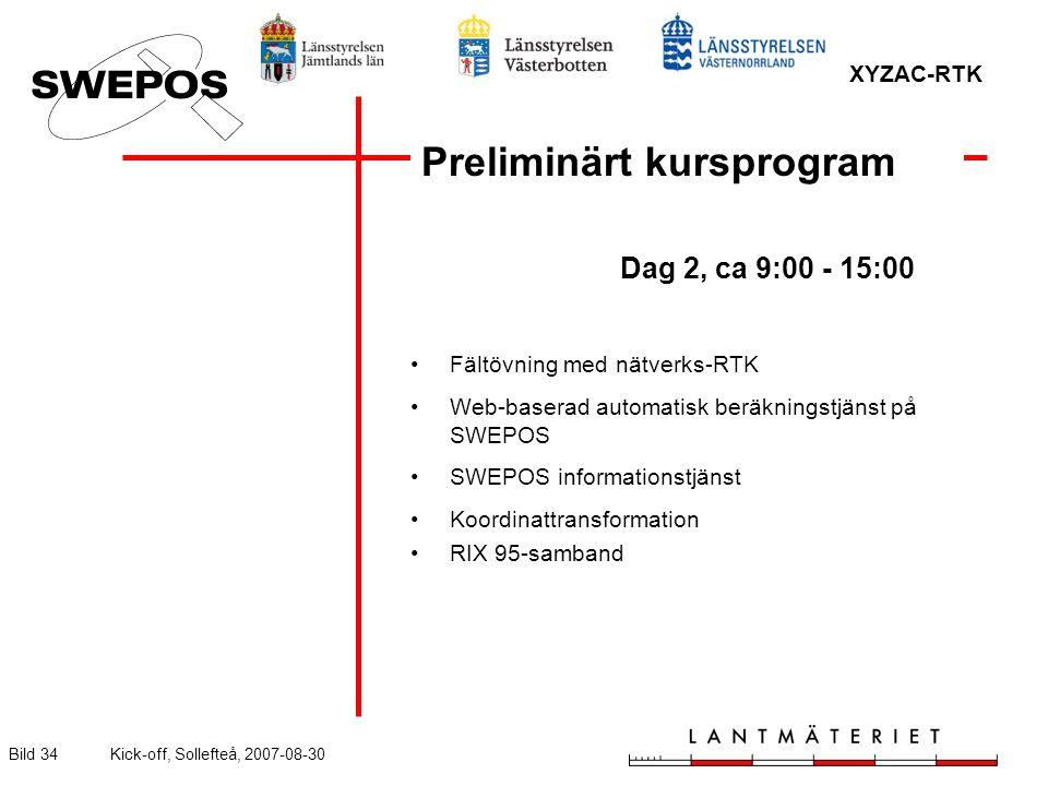 XYZAC-RTK Bild 34Kick-off, Sollefteå, 2007-08-30 Preliminärt kursprogram Dag 2, ca 9:00 - 15:00 Fältövning med nätverks-RTK Web-baserad automatisk beräkningstjänst på SWEPOS SWEPOS informationstjänst Koordinattransformation RIX 95-samband