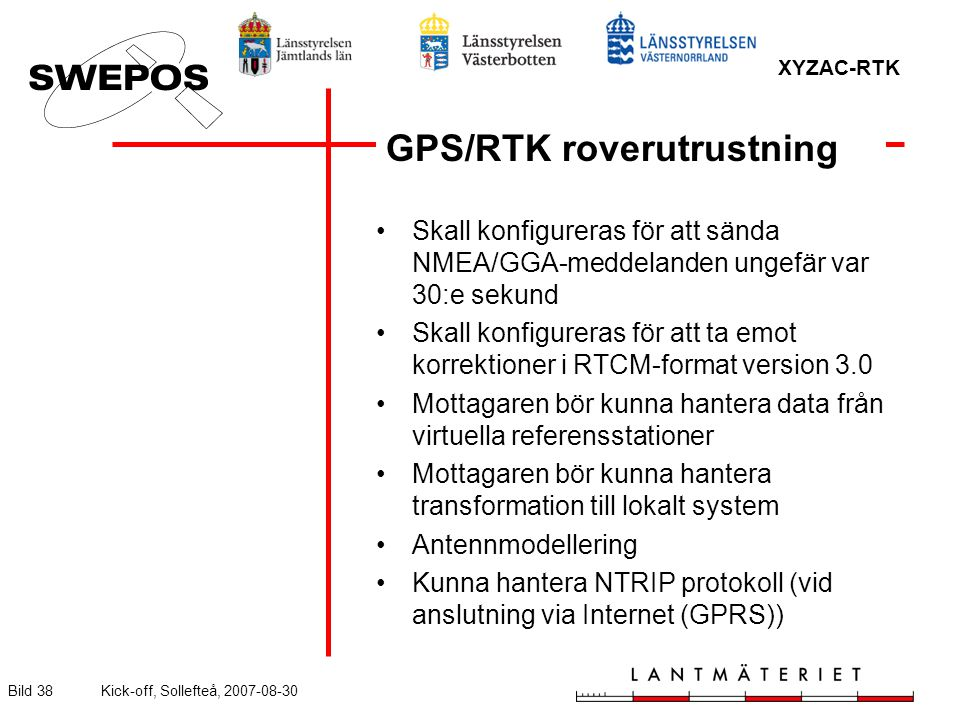 XYZAC-RTK Bild 38Kick-off, Sollefteå, 2007-08-30 GPS/RTK roverutrustning Skall konfigureras för att sända NMEA/GGA-meddelanden ungefär var 30:e sekund Skall konfigureras för att ta emot korrektioner i RTCM-format version 3.0 Mottagaren bör kunna hantera data från virtuella referensstationer Mottagaren bör kunna hantera transformation till lokalt system Antennmodellering Kunna hantera NTRIP protokoll (vid anslutning via Internet (GPRS))